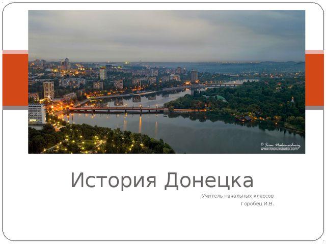 История Донецка Учитель начальных классов Горобец И.В.