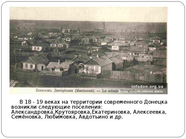 В 18 - 19 веках на территории современного Донецка возникли следующие поселе...