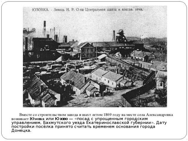 Вместе со строительством завода и шахт летом1869 годуна месте села Алекса...