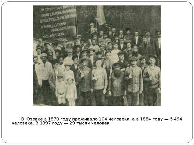 В Юзовке в1870 годупроживало 164 человека, а в1884 году— 5 494 человека....