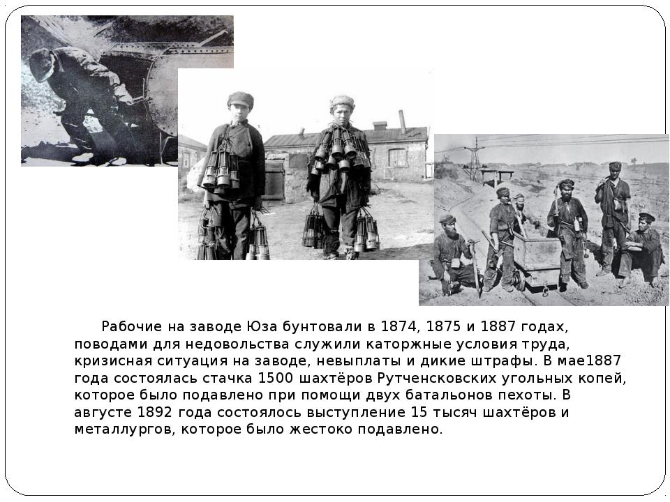 Рабочие на заводе Юза бунтовали в 1874, 1875 и 1887 годах, поводами для недо...