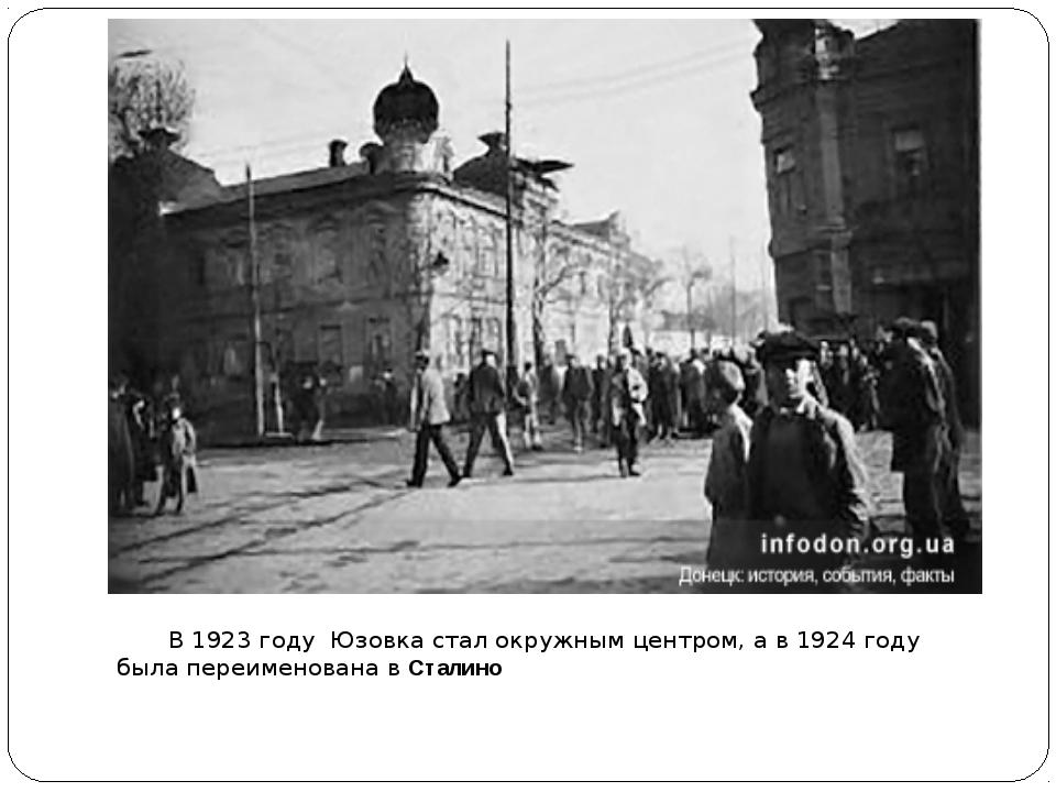 В1923 году Юзовка стал окружным центром, а в1924 году была переименована...