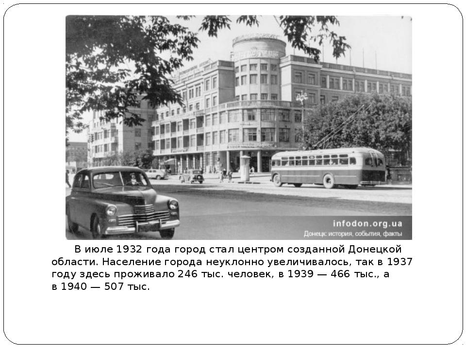 В июле1932 годагород стал центром созданнойДонецкой области. Население го...
