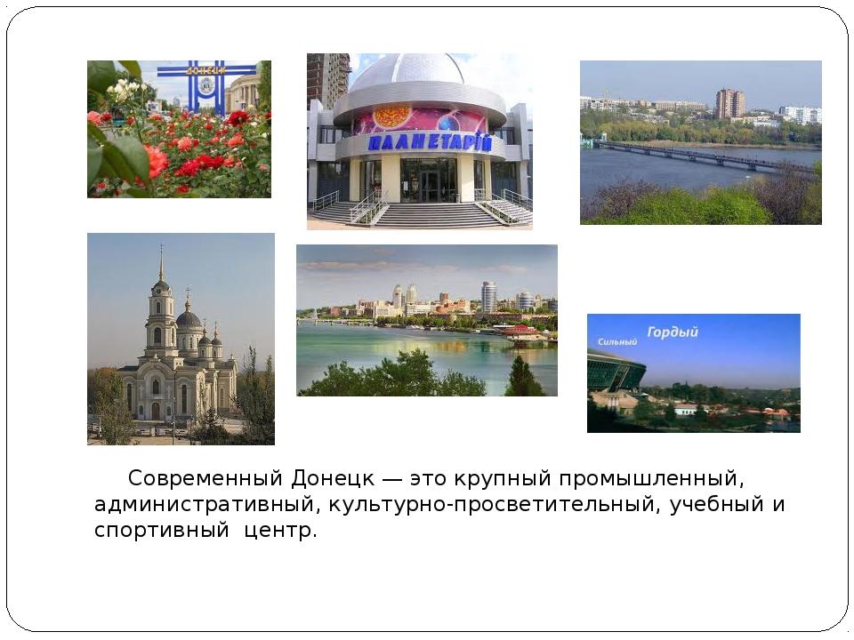Современный Донецк — это крупный промышленный, административный, культурно-п...