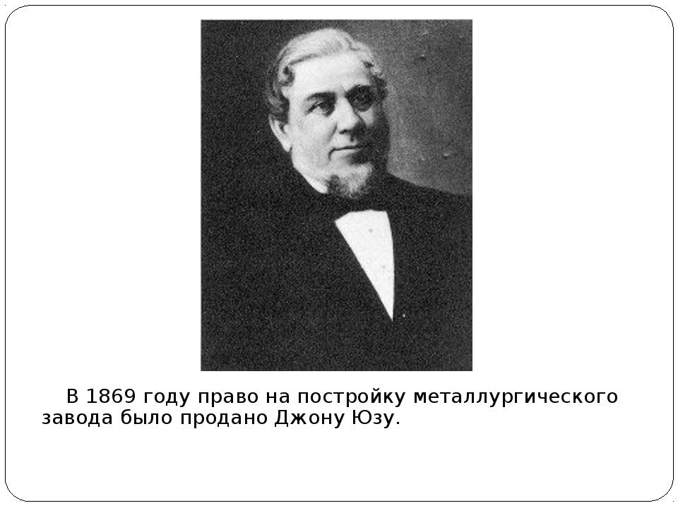 В 1869 году право на постройку металлургического завода было продано Джону Ю...