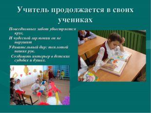 Учитель продолжается в своих учениках Повседневных забот убыстряется круг, И