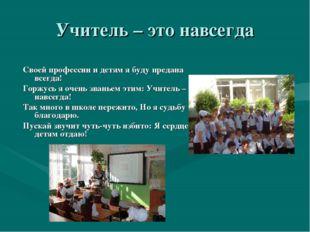 Учитель – это навсегда Своей профессии и детям я буду предана всегда! Горжусь