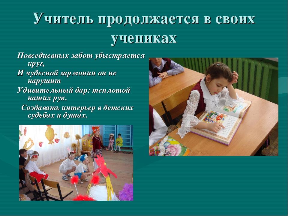 Учитель продолжается в своих учениках Повседневных забот убыстряется круг, И...