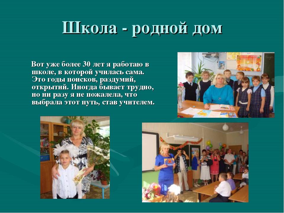 Школа - родной дом Вот уже более 30 лет я работаю в школе, в которой училась...