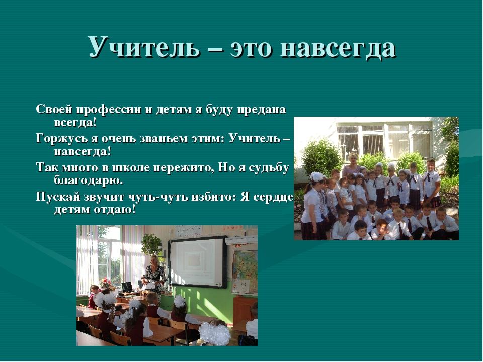 Учитель – это навсегда Своей профессии и детям я буду предана всегда! Горжусь...