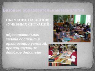 Базовые образовательныетехнологии ОБУЧЕНИЕ НА ОСНОВЕ «УЧЕБНЫХ СИТУАЦИЙ» обра