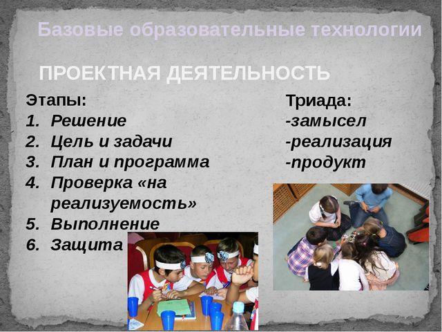 ПРОЕКТНАЯ ДЕЯТЕЛЬНОСТЬ Базовые образовательные технологии Триада: -замысел -р...
