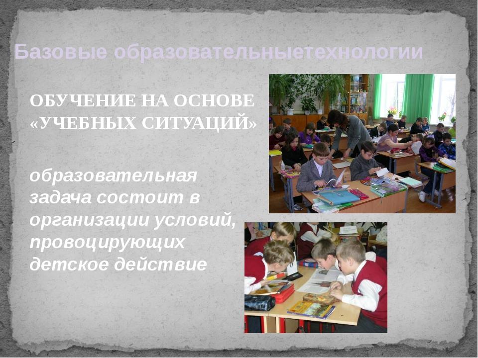 Базовые образовательныетехнологии ОБУЧЕНИЕ НА ОСНОВЕ «УЧЕБНЫХ СИТУАЦИЙ» обра...