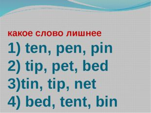 какое слово лишнее 1) ten, pen, pin 2) tip, pet, bed 3)tin, tip, net 4) bed,