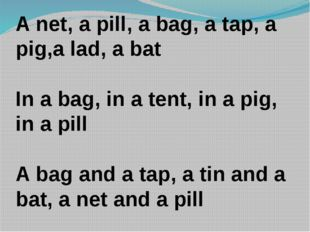 A net, a pill, a bag, a tap, a pig,a lad, a bat In a bag, in a tent, in a pig