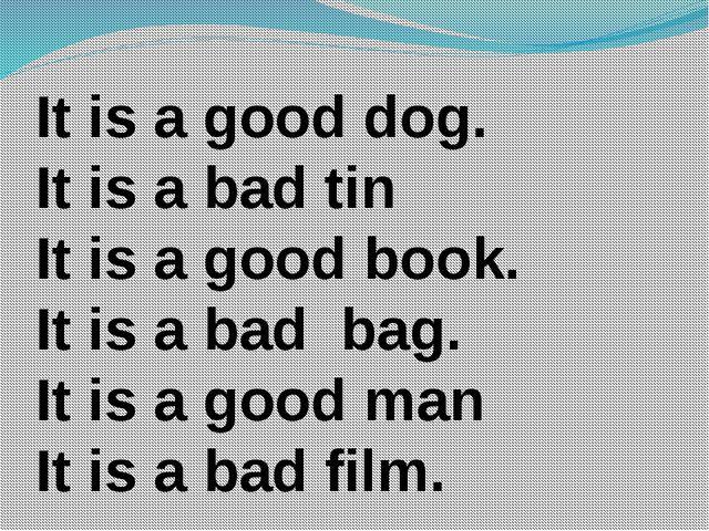It is a good dog. It is a bad tin It is a good book. It is a bad bag. It is a...