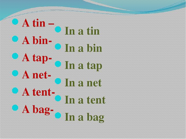 A tin – A bin- A tap- A net- A tent- A bag- In a tin In a bin In a tap In a...