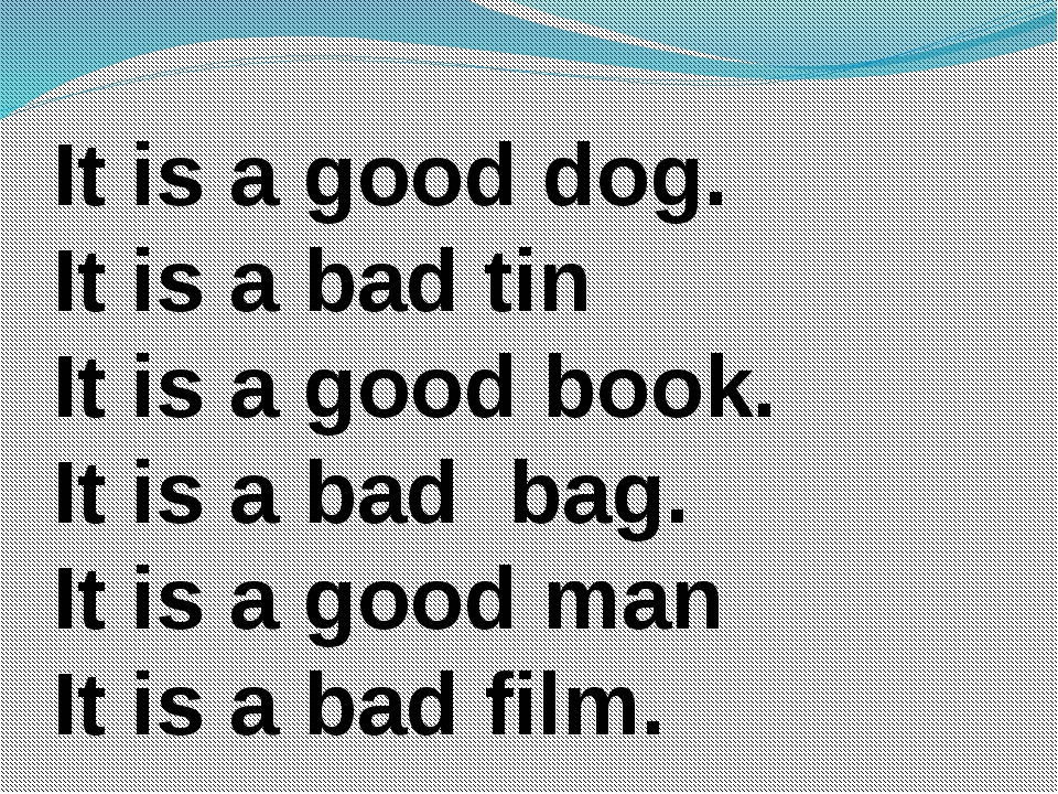 It is a good dog. It is a bad tin It is a good book. It is a bad bag. It is a...