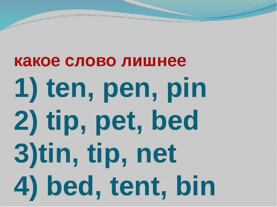 какое слово лишнее 1) ten, pen, pin 2) tip, pet, bed 3)tin, tip, net 4) bed,...
