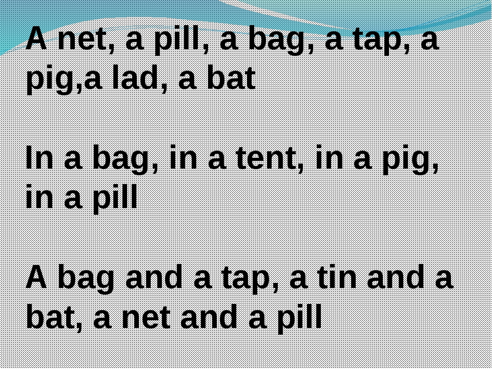 A net, a pill, a bag, a tap, a pig,a lad, a bat In a bag, in a tent, in a pig...