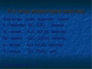 ІІІ А топша элементтеріне сипаттама Жай заттар оксид гидроксид қасиеті В – бе