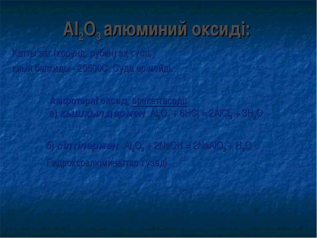 Al2О3 алюминий оксиді: Қатты зат (корунд, рубин) ақ түсті, қиын балқиды - 205...