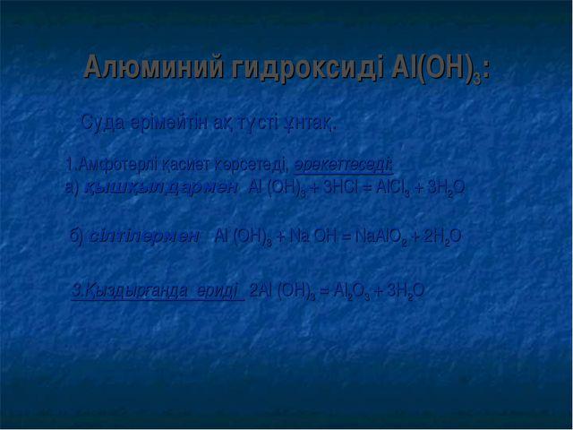 Алюминий гидроксиді Al(ОН)3: Суда ерімейтін ақ түсті ұнтақ. 1.Амфотерлі қасие...