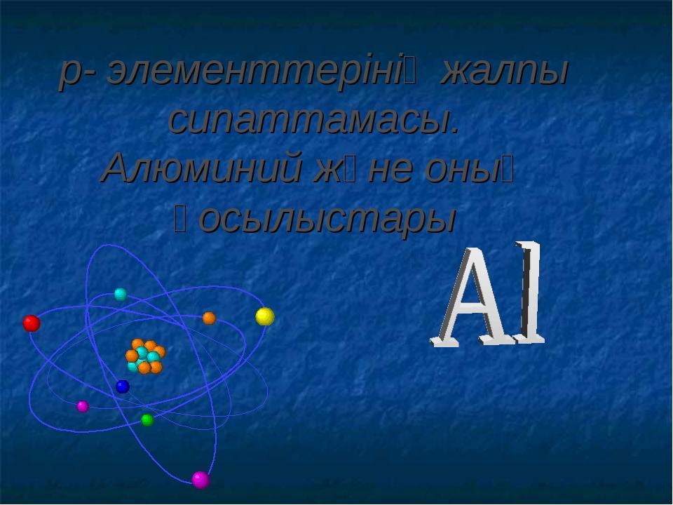 р- элементтерінің жалпы сипаттамасы. Алюминий және оның қосылыстары