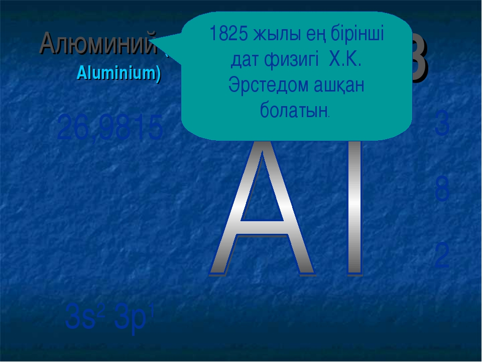 13 Алюминий (лат. Aluminium) 3 8 2 26,9815 3s2 3p1 1825 жылы ең бірінші дат ф...