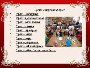 Уроки в игровой форме Урок – экскурсия Урок - путешествия Урок - состязания У