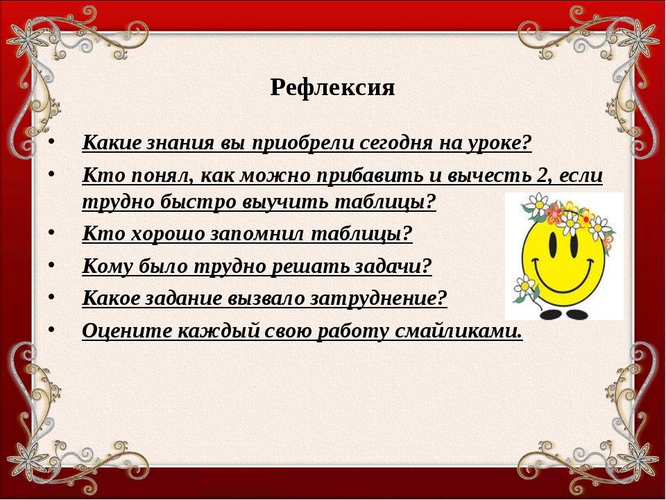 Рефлексия Какие знания вы приобрели сегодня на уроке? Кто понял, как можно пр...