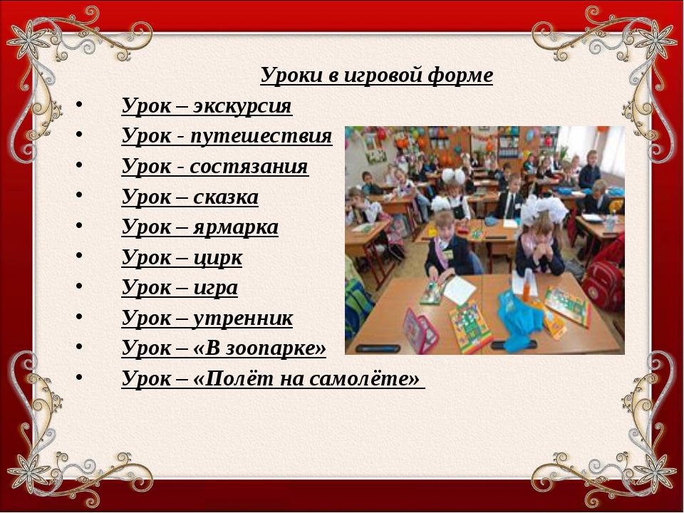 Уроки в игровой форме Урок – экскурсия Урок - путешествия Урок - состязания У...