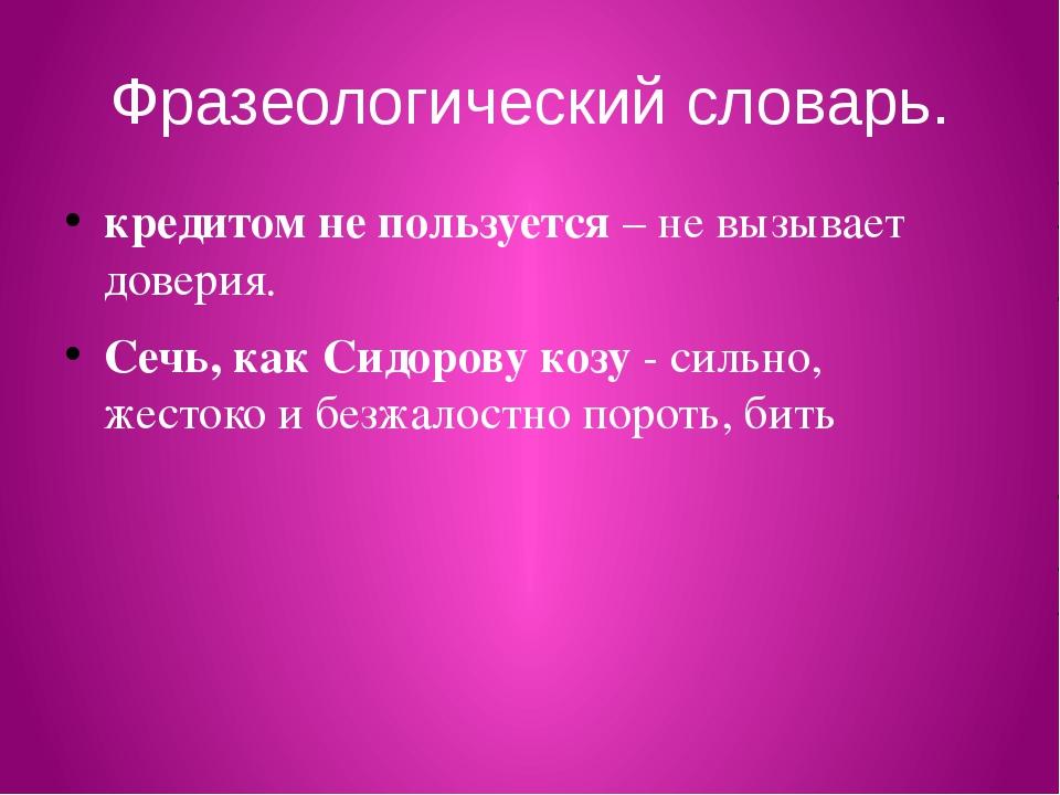 Фразеологический словарь. кредитом не пользуется – не вызывает доверия. Сечь,...
