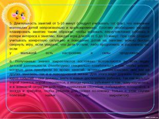 5. Длительность занятий от 5-10 минут (следует учитывать тот факт, что внима
