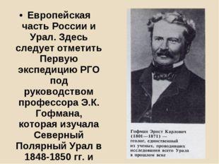 Европейская часть России и Урал.Здесь следует отметить Первую экспедицию РГО