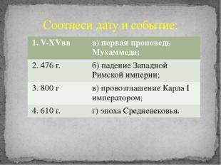 Соотнеси дату и событие: 1.V-XVвв а) первая проповедь Мухаммеда; 2. 476 г. б)