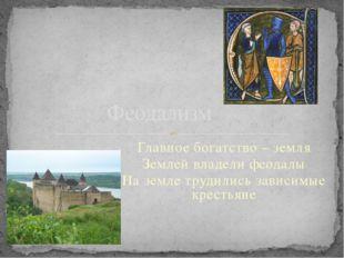 Феодализм Главное богатство – земля Землей владели феодалы На земле трудились