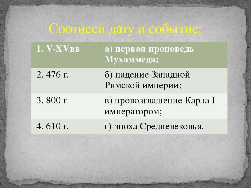 Соотнеси дату и событие: 1.V-XVвв а) первая проповедь Мухаммеда; 2. 476 г. б)...