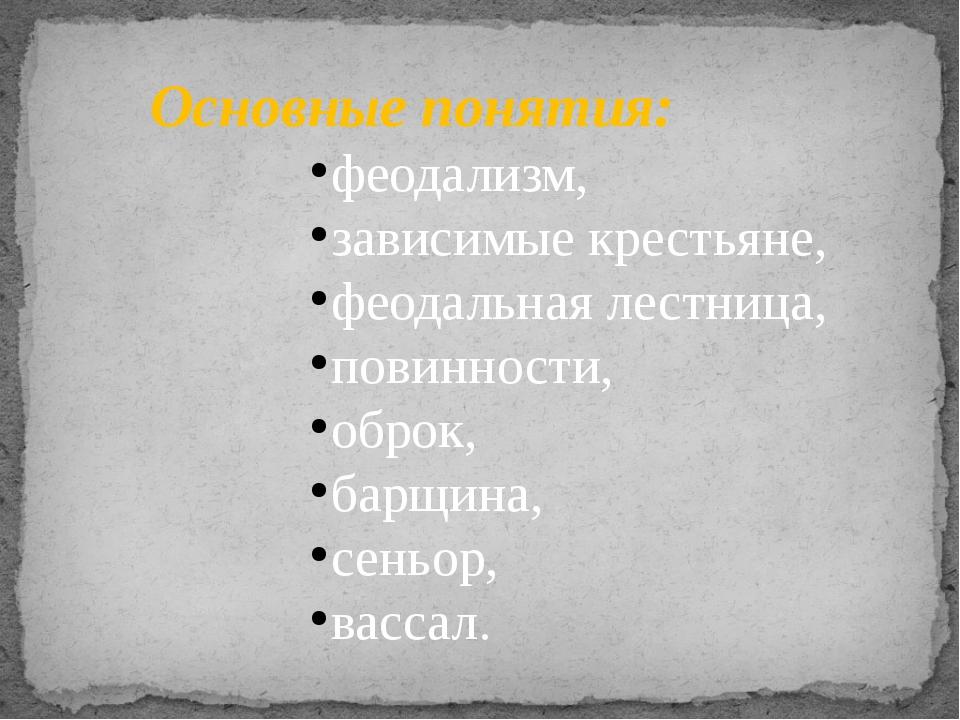 Основные понятия: феодализм, зависимые крестьяне, феодальная лестница, повинн...