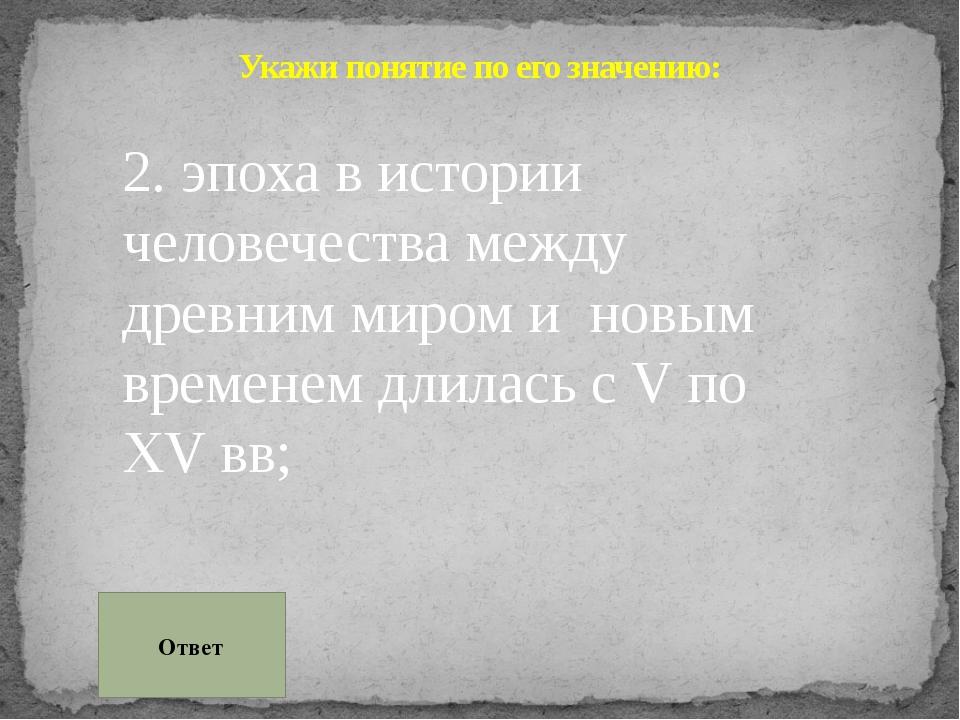 Укажи понятие по его значению: 2. эпоха в истории человечества между древним...