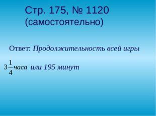 Стр. 175, № 1120 (самостоятельно) Ответ: Продолжительность всей игры  или 19