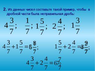 2. Из данных чисел составьте такой пример, чтобы в дробной части была неправи
