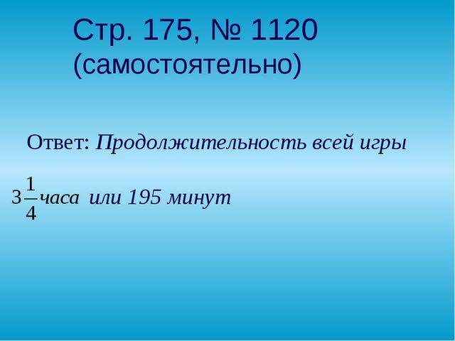 Стр. 175, № 1120 (самостоятельно) Ответ: Продолжительность всей игры  или 19...