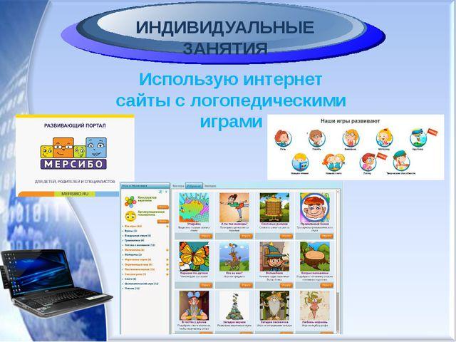 ИНДИВИДУАЛЬНЫЕ ЗАНЯТИЯ Использую интернет сайты с логопедическими играми