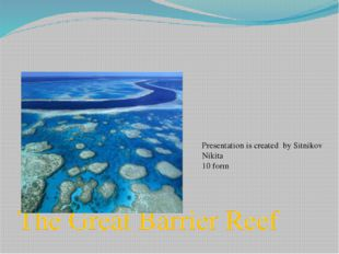 The Great Barrier Reef Presentation is created by Sitnikov Nikita 10 form
