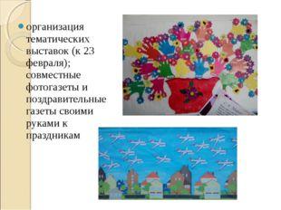 организация тематических выставок (к 23 февраля); совместные фотогазеты и поз