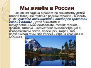 Мы живём в России Основная задача в работе по знакомству детей второй младш