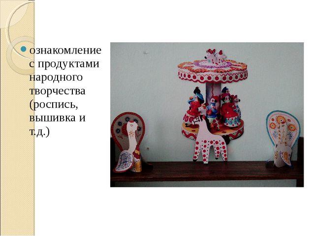 ознакомление с продуктами народного творчества (роспись, вышивка и т.д.)