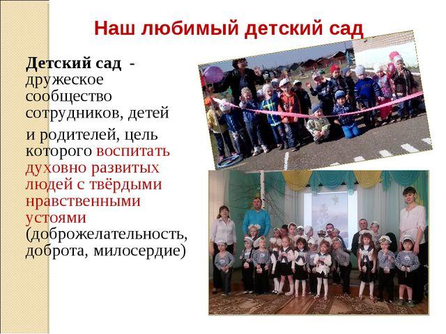 Наш любимый детский сад Детский сад - дружеское сообщество сотрудников, детей...