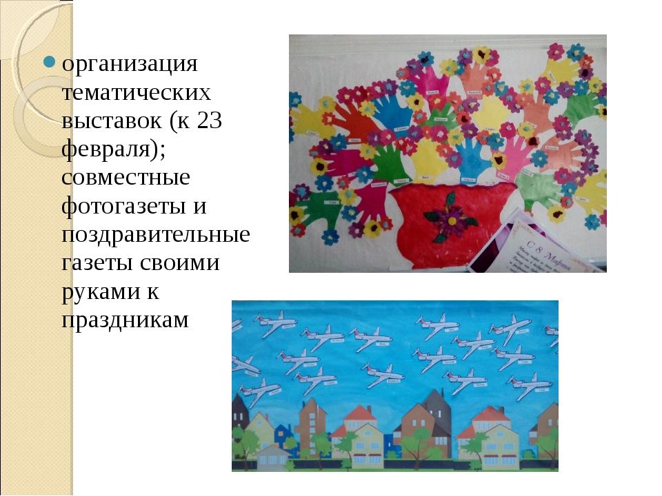 организация тематических выставок (к 23 февраля); совместные фотогазеты и поз...